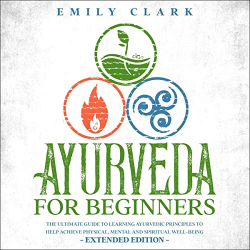 Ayurveda for Beginners: The Ultimate Guide to Learning Ayurvedic Principles to Help Achieve Physical, Mental and Spiritual Well-Being cover art