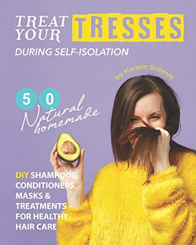 Treat Your Tresses During Self-Isolation: 50 Natural Homemade DIY Shampoos, Conditioners, Masks & Treatments – for Healthy Hair Care