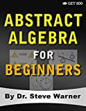 Abstract Algebra for Beginners: A Rigorous Introduction to Groups, Rings, Fields, Vector Spaces, Modules, Substructures, Homomorphisms, Quotients, ... Group Actions, Polynomials, and Galois Theory - Steve Warner