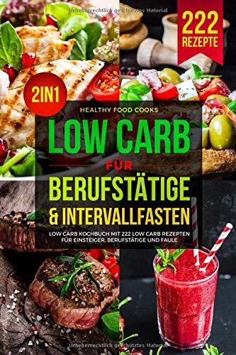 LOW CARB FÜR BERUFSTÄTIGE & INTERVALLFASTEN: Low Carb Kochbuch mit 222 Low Carb Rezepten für Einsteiger, Berufstätige und Faule 2in1
