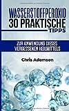 Wasserstoffperoxid: 30 praktische Tipps zur Anwendung dieses vergessenen Heilmittels - Chris Adamson