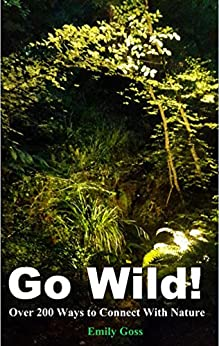 Go Wild!: Over 200 Ways to Connect With Nature by [Emily Goss]