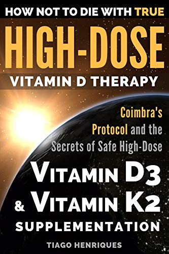 How Not To Die With True High-Dose Vitamin D Therapy: Coimbra's Protocol and the Secrets of Safe High-Dose Vitamin D3 and Vitamin K2 Supplementation by [Tiago Henriques, Miriam Henriques]
