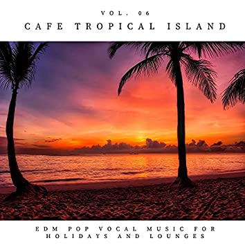 Cafe Tropical Island - EDM Pop Vocal Music For Holidays And Lounges, Vol.06