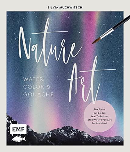 Nature Art: Watercolor und Gouache: Das Beste aus beiden Maltechniken: Step-Motive von zart bis leuchtend