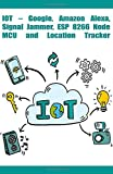 IOT – Google, Amazon Alexa, Signal Jammer, ESP 8266 NodeMCU and Location Tracker etc..,: New model technology development