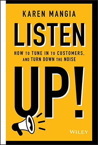 Listen Up!: How to Tune In to Customers and Turn Down the Noise