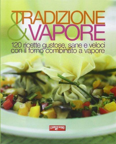 Tradizione & vapore. 120 ricette gustose, sane e veloci con il forno combinato a vapore