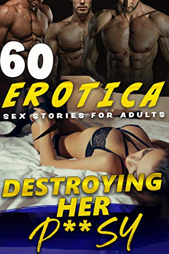 DESTROYING HER P**SY (60 FORBIDDEN EXPLICIT EROTICA SEX STORIES FOR ADULTS)