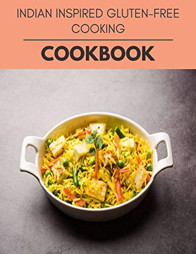 Indian Inspired Gluten-free Cooking Cookbook: Weekly Plans and Recipes to Lose Weight the Healthy Way, Anyone Can Cook Meal Prep Diet For Staying Healthy And Feeling Good