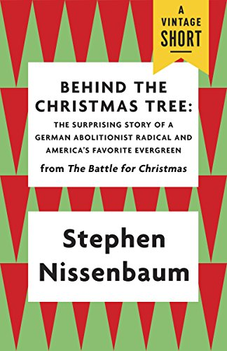 Behind the Christmas Tree: The Surprising Story of a German Abolitionist  Radical and America's Favorite Evergreen (A Vintage Short) eBook:  Nissenbaum, Stephen: Amazon.co.uk: Kindle Store
