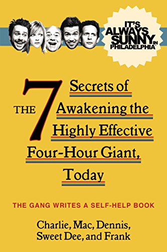 It's Always Sunny in Philadelphia: The 7 Secrets of Awakening the Highly Effective Four-Hour Giant, Today (It's Always Sunny in Phladelph)