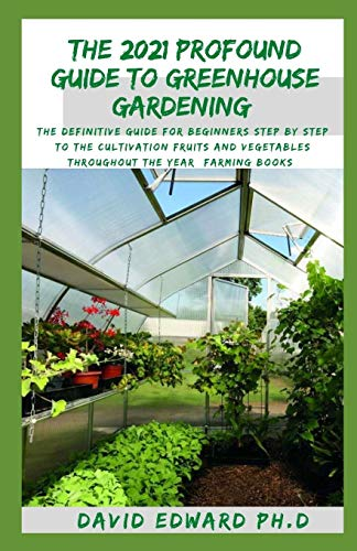 THE 2021 PROFOUND GUIDE TO GREENHOUSE GARDENING: The definitive guide for beginners step by step to the cultivation fruits and vegetables throughout the year (Farming Books)