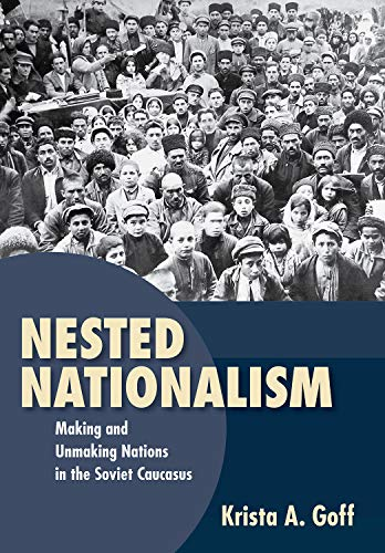 Nested Nationalism: Making and Unmaking Nations in the Soviet Caucasus