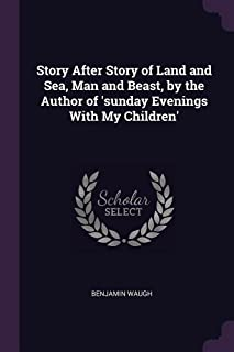 Story After Story of Land and Sea, Man and Beast, by the Author of 'sunday Evenings with My Children'