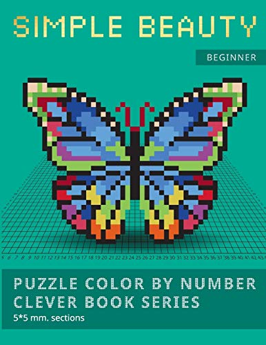 PUZZLE COLOR BY NUMBER CLEVER BOOK SERIES. SIMPLE BEAUTY.: NEW FORMAT OF COLOR BY NUMBER BOOKS: Shake your brain and have fun! Level1: BEGINNER. 5*5 mm.sections.