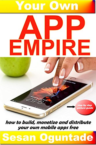 Book: Your Own App Empire - How to build apps, monetize and distribute your own mobile apps Free (a step by step picture guide) by Sesan Oguntade