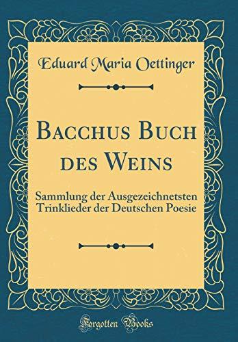 Bacchus Buch des Weins: Sammlung der Ausgezeichnetsten Trinklieder der Deutschen Poesie (Classic Reprint)