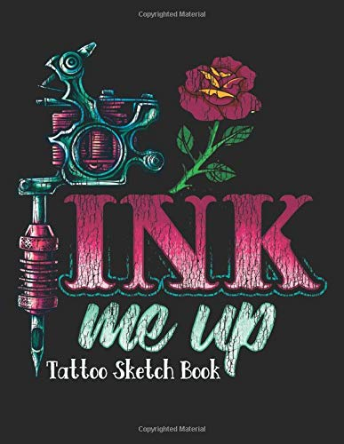 Ink Me Up - Tattoo Sketch Book: Design Notebook to Create Your Own Tattoo Art Work - Tattoo Machine with Rose Black (TT 8.5' x 11' 106pages)