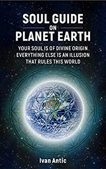 Soul Guide On Planet Earth: Your Soul is of Divine Origin, Everything Else is an Illusion that Rules this World (Existence - Consciousness - Bliss Book 3) by [Ivan Antic]
