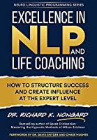 Excellence in NLP and Life Coaching: How to Structure Success and Create Influence at the Expert Level (Neuro-Linguistic Programming)