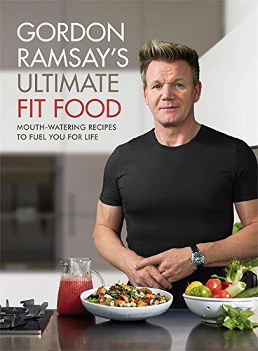 Gordon Ramsay Ultimate Fit Food: Mouth-Watering Recipes to Fuel You for Life [Lingua inglese]