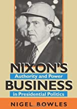 Nixon's Business: Authority and Power in Presidential Politics (Joseph V. Hughes Jr. and Holly O. Hughes Series on the Presidency and Leadership Book 20)