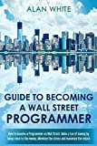 Guide to becoming a Wall Street Programmer: How to become a Programmer on Wall Street. Make a ton of money by being close to the money. Minimize the stress and maximize the return. (English Edition)