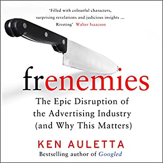 Frenemies     The Epic Disruption of the Advertising Industry (and Everything Else)              By:                                                                                                                                 Ken Auletta                               Narrated by:                                                                                                                                 Jonathan Todd Ross                      Length: 12 hrs and 3 mins     9 ratings     Overall 4.1