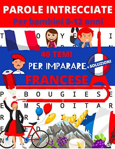 Parole Intrecciate Per bambini 8-12 anni: 40 temi per imparare il francese + soluzioni | giochi e passatempi inglese | parole crociate per bambini