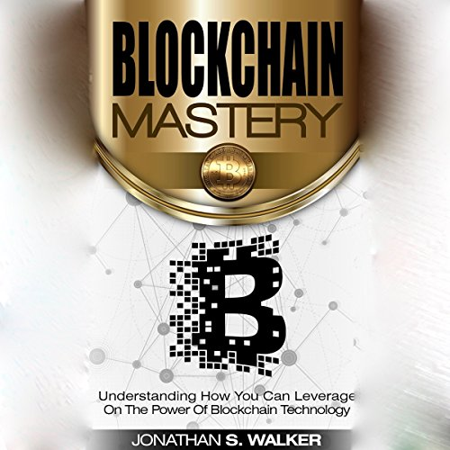 Blockchain Mastery: Understanding How You Can Leverage on the Power of Blockchain Technology audiobook cover art