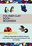 Polymer Clay Book for Beginners: A Step by Step Guide to Craft 20 Polymer Clay Projects with Tools and Techniques to Get You Started