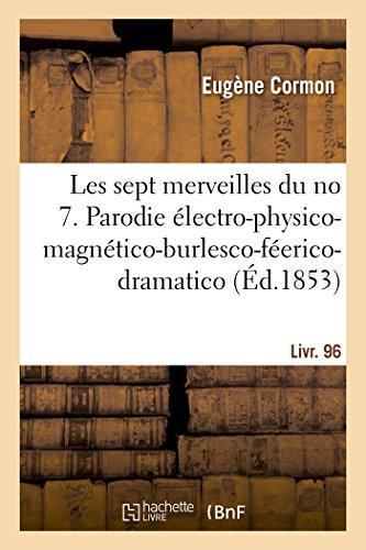 Les sept merveilles du no 7. Parodie électro-physico-magnético-burlesco-féerico-dramatico-comique: en 9 tableaux dont...