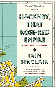 Hackney, That Rose-Red Empire: A Confidential Report by [Iain Sinclair]