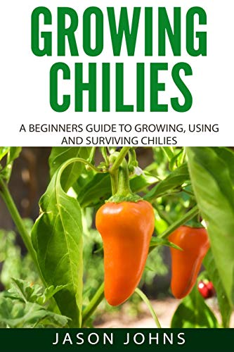 Growing Chilies - A Beginners Guide To Growing, Using, and Surviving Chilies: Everything You Need To Know To Successfully Grow Chilies At Home (Inspiring Gardening Ideas)