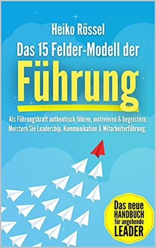 Das 15 Felder-Modell der Führung: Als Führungskraft authentisch führen, motivieren & begeistern. Meistern Sie Leadership, Kommunikation & Mitarbeiterführung. Das neue Handbuch für angehende Leader