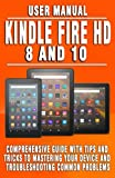 KINDLE FIRE HD 8 AND 10 USER MANUAL: Comprehensive Guide With Tips And Tricks To Mastering Your Device And Troubleshooting Common Problems - For Beginners, Seniors And New Fire Tablet Users