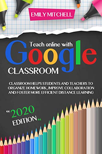 Teach Online With Google Classroom: Classroom Helps Students And Teachers To Organize Homework, Improve Collaboration And Foster More Efficient Distance Learning (English Edition)