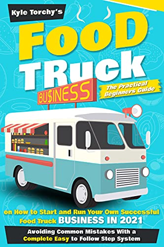 Food Truck Business: The Practical Beginners Guide on How to Start and Run Your Own Successful Food Truck Business in 2021, Avoiding Common Mistakes With a Complete Easy to Follow Step System by [Kyle Torchy's]