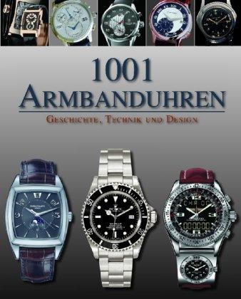 1001 Armbanduhren: Geschichte Technik und Design