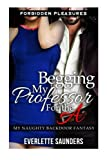 Begging My Professor For The A: Forbidden Pleasures: My Naughty Backdoor Fantasy (First Time Anal, Hardcore Taboo...