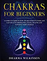 Chakras for Beginners: A Complete Guide on How Awaken Positive Energy and Gain Health through Balancing, Healing and Unlocking Your Chakras