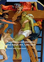 Flagellant Confraternities and Italian Art, 1260-1610: Ritual and Experience (Visual and Material Culture, 1300-1700)
