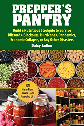 Prepper\'s Pantry: Build a Nutritious Stockpile to Survive Blizzards, Blackouts, Hurricanes, Pandemics, Economic Collapse, or Any Other Disasters
