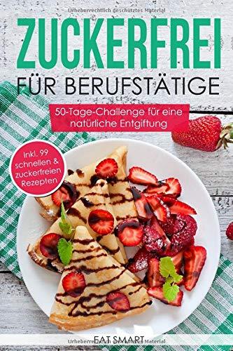 Zuckerfrei für Berufstätige – die 50-Tage-Challenge für eine natürliche Entgiftung inkl. 99 schnellen & zuckerfreien Rezepte