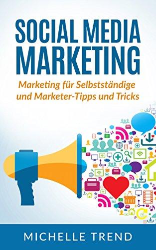Social Media Marketing: Marketing für Selbstständige und Marketer-Tipps und Tricks (Internet Marketing, Social Media, Online Marketing 1)