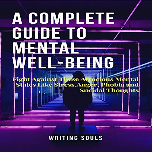 A Complete Guide on Mental Well-Being: Fight Against These Atrocious Mental States Like Stress, Anger, Phobia and Suicidal Thoughts cover art