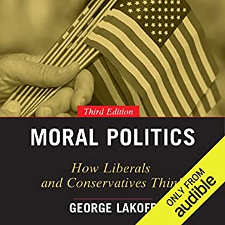 Moral Politics     How Liberals and Conservatives Think, 3rd Edition              By:                                                                                                                                 George Lakoff                               Narrated by:                                                                                                                                 Fajer Al-Kaisi                      Length: 13 hrs and 57 mins     28 ratings     Overall 4.6