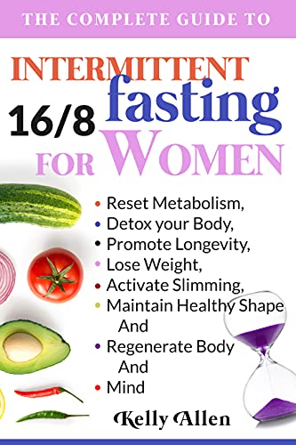 Intermittent Fasting For Women: The Complete Guide to Reset Metabolism, Detox your Body, Promote Longevity, Lose Weight, Activate Slimming, Maintain Healthy Shape And Regenerate Body And Mind