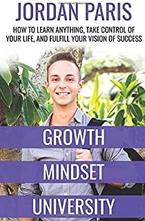 Growth Mindset University: How to Learn Anything, Take Control of Your Life, and Fulfill Your Vision of Success
